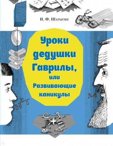 Уроки дедушки Гаврилы, или Развивающие каникулы, Шарыгин Игорь Федорович