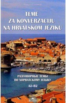 Разговорные темы по хорватскому языку. А2- В2. Учебное пособие