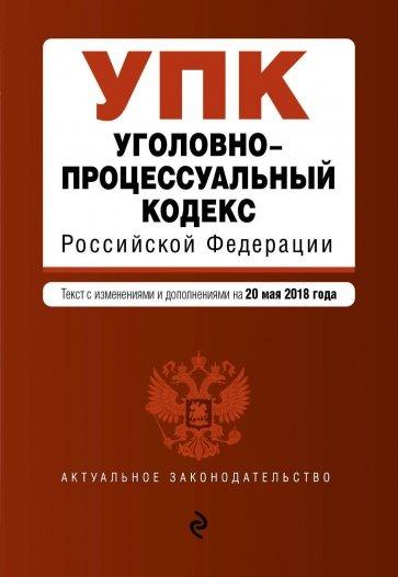 Уголовно-процессуальный кодекс РФ на 20.05.2018 г.