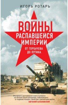 Войны распавшейся империи. От Горбачева до Путина