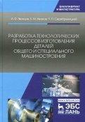 Разработка технологических процессов изготовления деталей общего и специального машиностроения