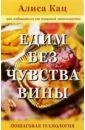 Кац Алиса Едим без чувства вины: Как избавиться от пищевой зависимости: Пошаговая технология