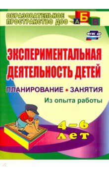 Экспериментальная деятельность детей 4-6 лет. Планиование, занятия. Из опыта работы. ФГОС ДО