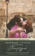 Любовные страсти старого Петербурга. Скандальные романы, сердечные драмы, тайне венчания