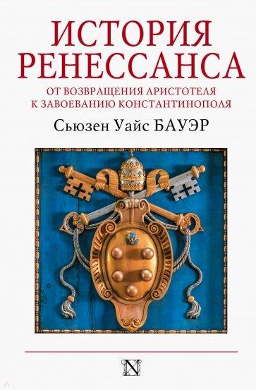 История Ренессанса. От возвращения Аристотеля к завоеванию Константинополя, Бауэр С.