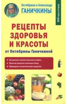 Рецепты здоровья и красоты от Октябрины Ганичкиной