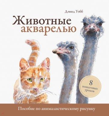 Животные акварелью. Пособие по анималистическому рисунку. 8 пошаговых уроков, Уэбб Дэвид