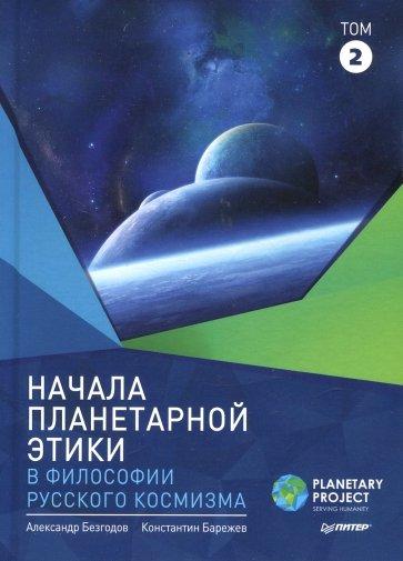 Начала планетарной этики в философии русского космизма. Том 2, Александр Безгодов, Константин Барежев