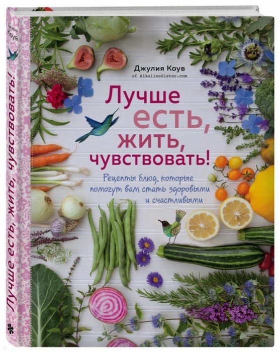 Иллюстрация 1 из 23 для Лучше есть, жить, чувствовать! Рецепты блюд, которые помогут вам стать здоровыми и счастливыми - Джулия Коув | Лабиринт - книги. Источник: Лабиринт