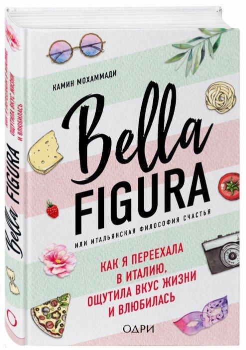 Иллюстрация 1 из 7 для Bella Figura, или Итальянская философия счастья. Как я переехала в Италию - Мохаммади Камин | Лабиринт - книги. Источник: Лабиринт