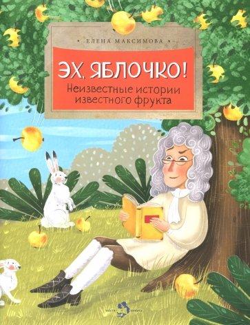 Эх, яблочко! Неизвестные истории известного фрукта, Максимова Е.
