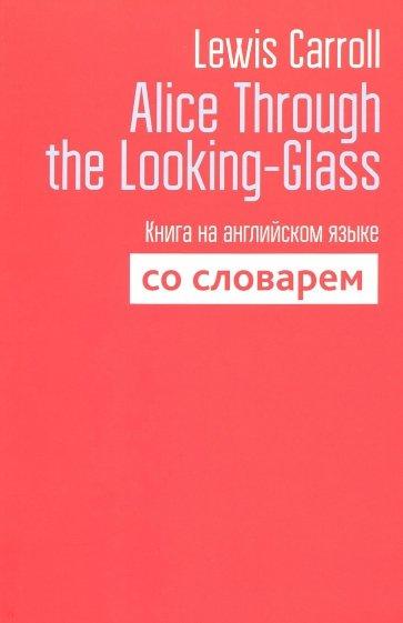 Alice Through the Looking-Glass. Книга на английском языке со словарем, Carroll L.