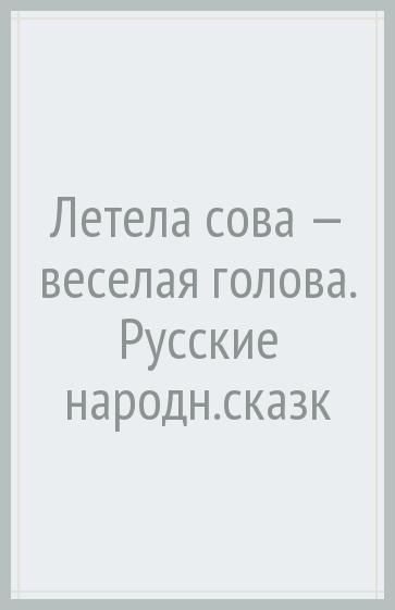 Летела сова - веселая голова. Русские народные сказки
