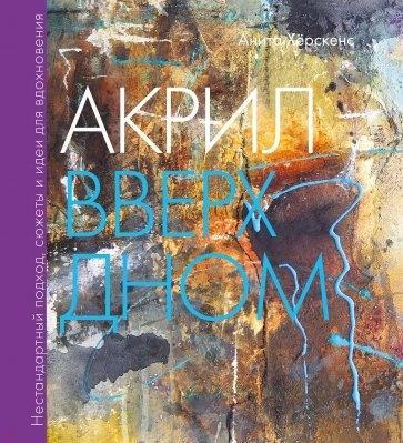 Акрил вверх дном. Нестандартный подход, сюжеты и идеи для вдохновения, Анита Хёрскенс