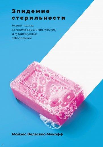 Эпидемия стерильности. Новый подход к пониманию аллергических и аутоиммунных заболеваний, Мойзес Веласкес-Манофф