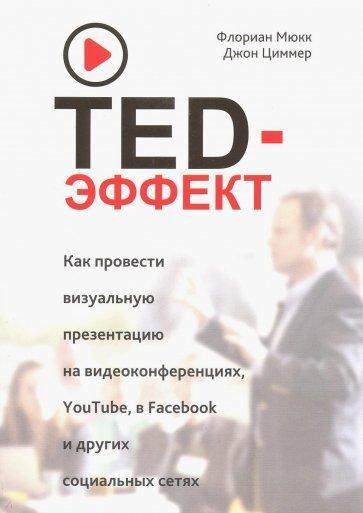 TED-эффект. Как провести визуальную презентацию на видеоконференциях, YouTube, Facebook и др., Мюкк Ф., Циммер Дж.