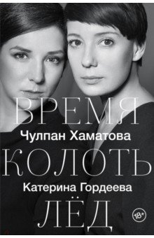 Обложка книги Время колоть лёд, Хаматова Чулпан Наилевна, Гордеева Катерина Владимировна