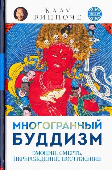 Многогранный буддизм. Эмоции, смерть, перерождение, постижение, Ринпоче Калу