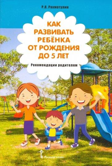 Как развивать ребёнка от рождения до 5 лет. Рекомендации родителям, Рахматулин Ринат Яхьяевич