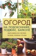 Огород на подоконнике, лоджии, балконе. Выращиваем овощи, зелень, пряные травы