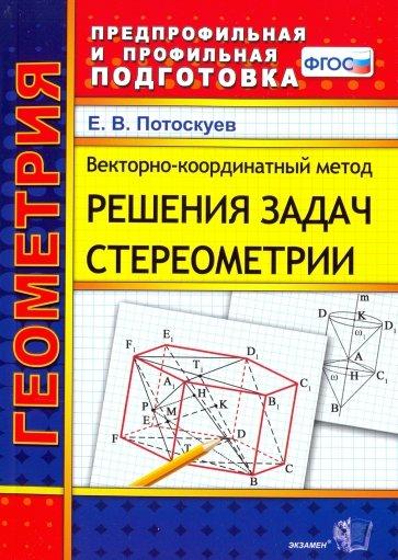Векторно-координатный метод решения задач стереометрии. Скалярное, векторное и смешанное произведен., Потоскуев Евгений Викторович