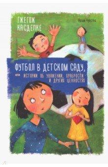 Футбол в детском саду, или Истории об уважении, храбрости и других ценностях (Касдепке Гжегож)