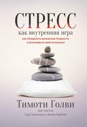 Стресс как внутренняя игра. Как преодолеть жизненные трудности и реализовать свой потенциал, Голви У. Тимоти