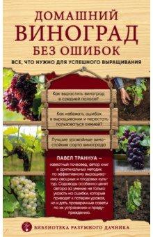 Домашний виноград без ошибок. Все, что нужно для успешного выращивания