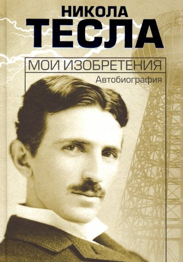 Мои изобретения. Автобиография, Тесла Н.