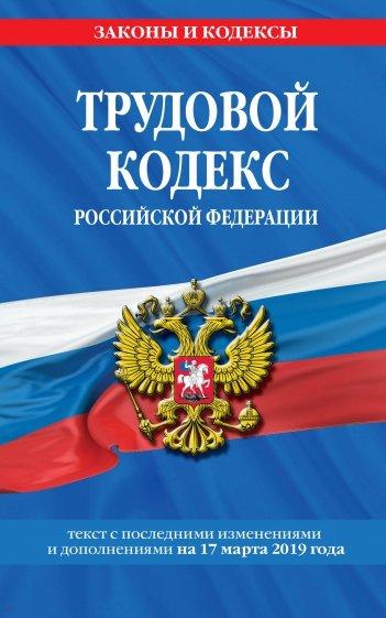 Трудовой кодекс РФ на 17 марта 2019 г.