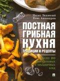 Постная грибная кухня. Традиции и рецепты. Более 200 повседневных и праздничных блюд