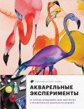 Акварельные эксперименты. 41 способ освободить свое творчество и взглянуть на акварель по-новому!