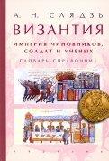 Византия: империя чиновников, солдат и ученых. Словарь-справочник