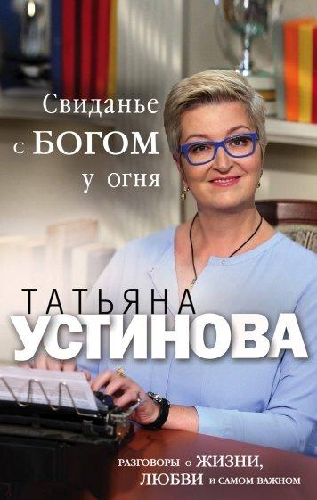 Свиданье с Богом у огня. Разговоры о жизни, любви и самом важном, Устинова Татьяна Витальевна