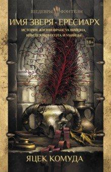 Имя Зверя. Ересиарх. История жизни Франсуа Вийона, или Деяния поэта и убийцы