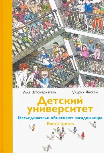 Детский университет. Исследователи объясняют загадки мира. Книга третья, Улла Штойернагель, Ульрих Янссен