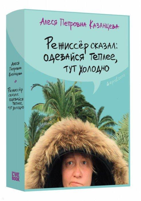 Иллюстрация 1 из 6 для Режиссер сказал: одевайся теплее, тут холодно - Алеся Казанцева | Лабиринт - книги. Источник: Лабиринт