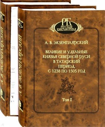 Великие и удельные князья Северной Руси в татарский период, с 1238 по 1505 г. В 2-х томах
