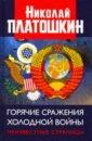 Горячие сражения Холодной войны. Неизвестные страницы, Платошкин Николай Николаевич