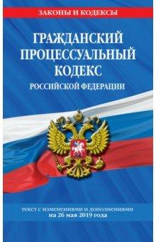 Гражданский процессуальный кодекс РФ на 26.05.2019 г.