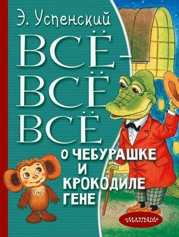 Всё-всё-всё о Чебурашке и Крокодиле Гене, Успенский Эдуард Николаевич
