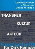 Transfer - Kultur - Akteur. Сборник статей к 60-летию профессора Дирка Кемпера