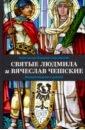 Обложка Святые Людмила и Вячеслав Чешские. Жизнеописание и деяния