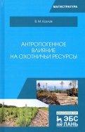 Антропогенное влияние на охотничьи ресурсы. Учебное пособие