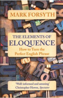 The Elements of Eloquence. How to Turn the Perfect English Phrase