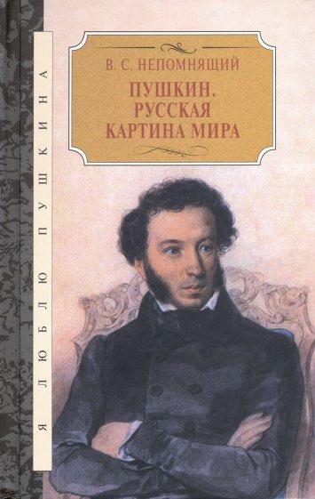 Пушкин. Русская картина мира, Непомнящий В.С.