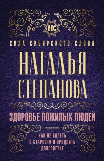 Здоровье пожилых людей. Как не болеть в старости и продлить долголетие, Степанова Наталья Ивановна