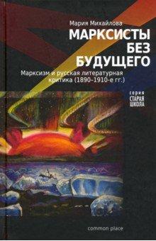 Марксисты без будущего. Марксизм и литературная критика (1890-1910-е гг.)