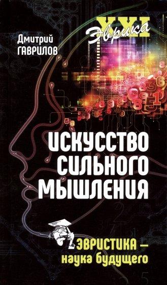 Искусство сильного мышления. Эвристика - наука будущего, Гаврилов Д. А.
