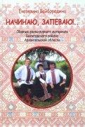 Начинаю, запеваю!.. Сборник фольклорного материала Вилегодского района Архангельской области
